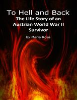 To Hell and Back: The Life Story of an Austrian World War II Survivor, Maria Rosa