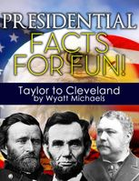 Presidential Facts for Fun! Taylor to Cleveland, Wyatt Michaels