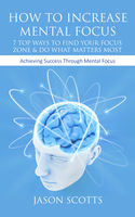 How To Increase Mental Focus: 7 Top Ways To Find Your Focus Zone & Do What Matters Most, Jason Scotts