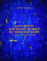 Love Pearls and Kisses of Spirit for Mind and Heart In Pictures and Words, Luxus Lazarz