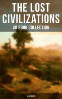 THE LOST CIVILIZATIONS – 40 Book Collection: New Atlantis, King Solomon's Mines, The People of the Mist, The Mysterious Island, The Man Who Would be King, The Land That Time Forgot… (Illustrated), Abraham Merritt, Arthur Conan Doyle, Edgar Allan Poe, Edgar Rice Burroughs, Edward Bulwer-Lytton, Francis Bacon, H.P. Lovecraft, Henry Rider Haggard, James Churchwar, James Hilton, Jonathan Swift, Joseph Rudyard Kipling, Jules Verne, Plato, William Scott-