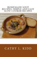 Homemade Soup Recipes: Simple and Easy Slow Cooker Recipes, Cathy L.Kidd
