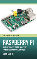 Raspberry Pi :The Ultimate Step by Step Raspberry Pi User Guide (The Updated Version ), Jason Scotts