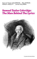 Samuel Taylor Coleridge: The Man Behind The Lyrics (Complete Illustrated Edition), May Byron, Samuel Taylor Coleridge, William Hazlitt