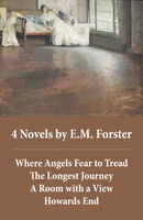 4 Novels by E.M.Forster: Where Angels Fear to Tread + The Longest Journey + A Room with a View + Howards End (4 Unabridged Classics in 1 eBook), E. M. Forster