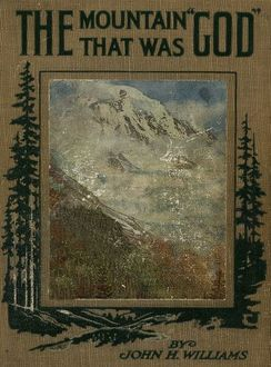 The Mountain that was 'God' / Being a Little Book About the Great Peak Which the Indians / Named 'Tacoma' but Which is Officially Called 'Rainier', John Williams