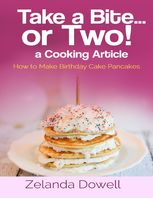 Take a Bite…or Two! a Cooking Article: How to Make Birthday Cake Pancakes, Zelanda Dowell