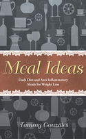 Meal Ideas: DASH Diet and Anti Inflammatory Meals for Weight Loss, Deborah Howard, Tammy Gonzales