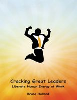 Cracking Great Leaders: Liberate Human Energy At Work, Bruce Holland