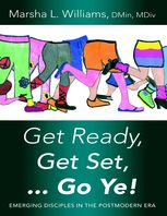 Get Ready, Get Set Go Ye!: Emerging Disciples In the Postmodern Era, DMin, M.Div., Marsha L.Williams