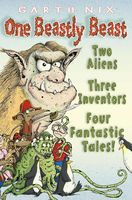 One Beastly Beast: Two aliens, three inventors, four fantastic tales, Garth Nix