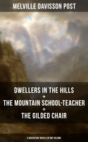 DWELLERS IN THE HILLS + THE MOUNTAIN SCHOOL-TEACHER + THE GILDED CHAIR: 3 Adventure Novels in One Volume, Melville Davisson Post
