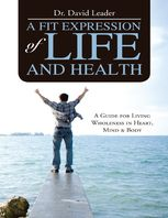 Fit Expression of Life and Health: A Guide for Living Wholeness In Heart, Mind & Body, David Leader