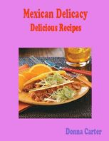 Mexican Delicacy Delicious Recipes, Donna Carter