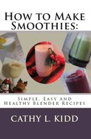 How to Make Smoothies: Simple, Easy and Healthy Blender Recipes, Cathy L.Kidd