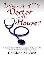 Is There a Doctor In the House: Common Sense Medical Insights and Anecdotes from a Veteran Family Physician, Glenn M Cosh