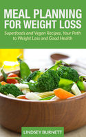 Meal Planning for Weight Loss: Superfoods and Vegan Recipes, Your Path to Weight Loss and Good Health, Lindsey Burnett