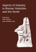 Aspects of Industry in Roman Yorkshire and the North, Jennifer Price, Pete Wilson