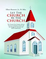 Let the Church Be the Church: The Twenty First Century African American Christian Church and the Struggle for Spiritual and Moral Authenticity, DMin, Elbert Ransom, J.R.