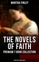 THE NOVELS OF FAITH – Premium 7 Book Collection (Christian Classics Series), Martha Finley