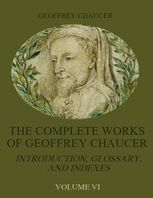 The Complete Works of Geoffrey Chaucer : Introduction, Glossary, and Indexes, Volume VI (Illustrated), Geoffrey Chaucer