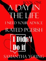 A Day in the Life, I Need Your Advice, Rated Pg13ish, Samantha Young