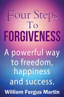 Four Steps to Forgiveness: A powerful way to freedom, happiness and success, William Martin