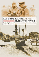 Nazi Empire-Building and the Holocaust in Ukraine, Wendy Lower