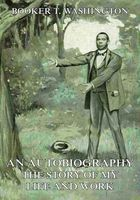An Autobiography - The Story of My Life and Work, Booker T.Washington