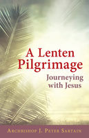 A Lenten Pilgrimage Journeying with Jesus, Archbishop J.Peter Sartain