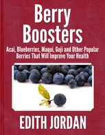Berry Boosters – Acai, Blueberries, Maqui, Goji and Other Popular Berries That Will Improve Your Health, Edith Jordan