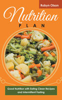 Nutrition Plan: Good Nutrition with Eating Clean Recipes and Intermittent Fasting, Kelley Glover, Robyn Olson