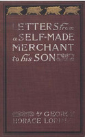 """Letters from a Self-Made Merchant to His Son / Being the Letters written by John Graham, Head of the House / of Graham and Company, Pork-Packers in Chicago, familiarly / known on 'Change as """"Old Gorgon Graham,"""" to his Son, / Pierrepont, facetiously know, George Horace Lorimer"""