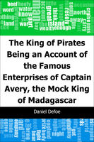 The King of Pirates: Being an Account of the Famous Enterprises of Captain: Avery, the Mock King of Madagascar, Daniel Defoe