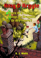 Amy and Argyle: There Are No Such Things As Dragons Or Are There?, V.J.Wells