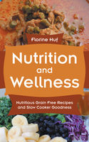 Nutrition And Wellness: Nutritious Grain Free Recipes and Slow Cooker Goodness, Florine Huf, Valentina Lipscomb