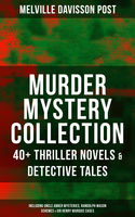 MURDER MYSTERY COLLECTION: 40+ Thriller Novels & Detective Tales (Including Uncle Abner Mysteries, Randolph Mason Schemes & Sir Henry Marquis Cases), Melville Davisson Post