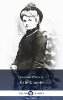 Delphi Complete Works of Kate Chopin (Illustrated), Kate Chopin