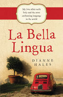 La Bella Lingua: My Love Affair with Italian, the World's Most Enchanting Language, Dianne Hales