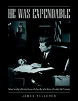 He Was Expendable: National Security, Political and Bureaucratic Cover Ups In the Murder of President John F. Kennedy, James Kelleher