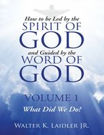 How to Be Led By the Spirit of God and Guided By the Word of God: Volume 1 What Did We Do?, Walter K Laidler Jr