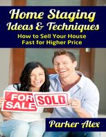 Home Staging Ideas and Techniques: How to Sell Your House Fast for Higher Price, Parker Alex