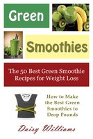 Green Smoothies: The 50 Best Green Smoothie Recipes for Weight Loss, Daisy Williams