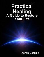 Practical Healing: A Guide to Restore Your Life, Aaron Carlisle