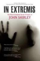 In Extremis: The Most Extreme Short Stories of John Shirley, John Shirley
