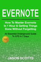 Evernote: How to Master Evernote in 1 Hour & Getting Things Done Without Forgetting. ( An Essential Underground Guide To GTD In 7 Days Revealed! ), Jason Scotts