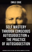EMILE COUE: Self Mastery Through Conscious Autosuggestion & The Practice of Autosuggestion (Including the Study of the Emile Coue's Method & Biography of the Author), Emile Coué