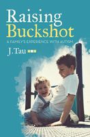 Raising Buckshot: A Family's Experience With Autism, J.Tau