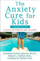 The Anxiety Cure for Kids, Caroline M.DuPont, Elizabeth DuPont Spencer, Robert L.Dupont