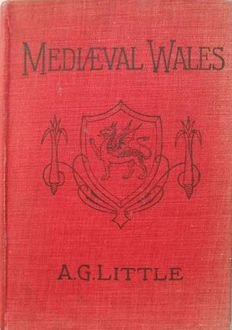 Mediæval Wales / Chiefly in the Twelfth and Thirteenth Centuries: Six Popular Lectures, A.G.Little